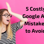 5 Costly Google Ads Mistakes to Avoid!